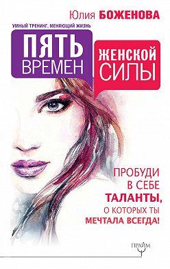 Юлия Боженова - Пять времен женской силы. Пробуди в себе таланты, о которых ты мечтала всегда!