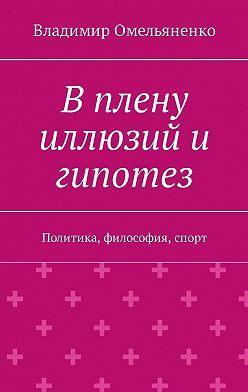 Владимир Омельяненко - В плену иллюзий и гипотез. Политика, философия, спорт