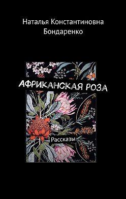 Наталья Бондаренко - Африканскаяроза. Рассказы