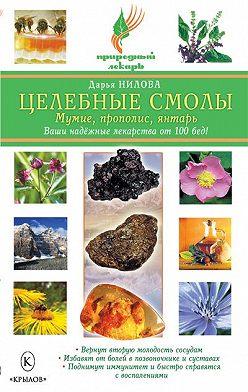 Дарья Нилова - Целебные смолы: мумие, прополис, янтарь