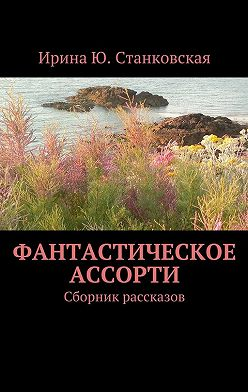 Ирина Станковская - Фантастическое ассорти. Сборник рассказов