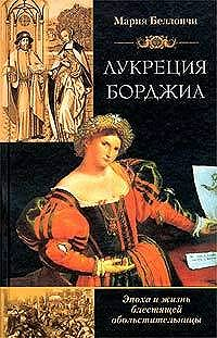Мария Беллончи - Лукреция Борджиа. Эпоха и жизнь блестящей обольстительницы
