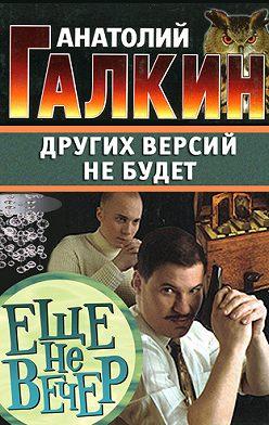 Анатолий Галкин - Других версий не будет