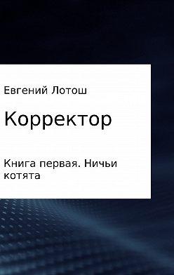 Евгений Лотош - Корректор. Книга первая. Ничьи котята