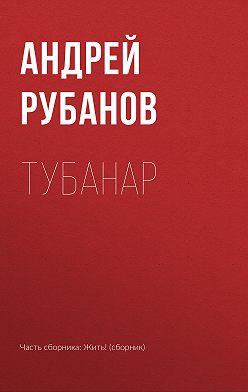 Андрей Рубанов - Тубанар