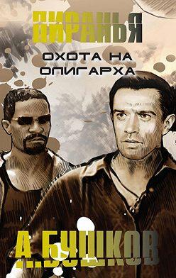 Александр Бушков - Пиранья. Охота на олигарха