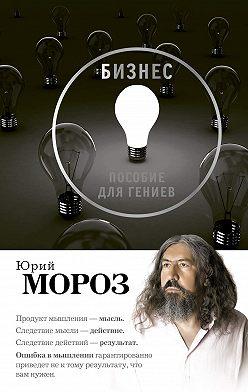 Юрий Мороз - Бизнес. Пособие для гениев