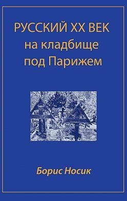 Борис Носик - Русский XX век на кладбище под Парижем