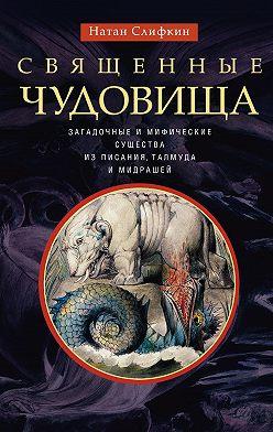 Натан Слифкин - Священные чудовища. Загадочные и мифические существа изПисания, Талмуда и мидрашей