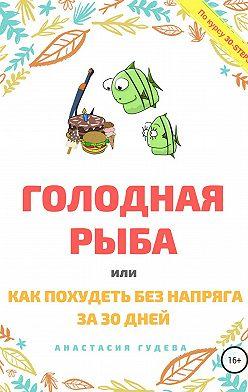 Анастасия Гудева - Голодная рыба, или Как без напряга похудеть за 30 дней