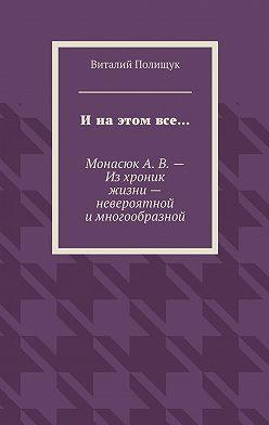 Виталий Полищук - Ина этом все… МонасюкА.В.– Изхроник жизни– невероятной имногообразной