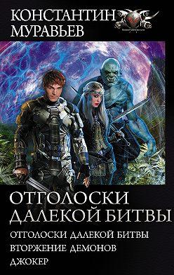 Константин Муравьёв - Отголоски далекой битвы: Отголоски далекой битвы. Вторжение демонов. Джокер