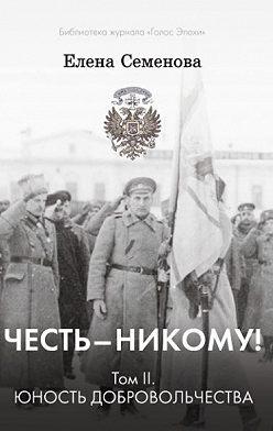 Елена Семёнова - Честь – никому! Том 2. Юность Добровольчества