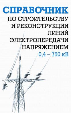 Ефим Гологорский - Справочник по строительству и реконструкции линий электропередачи напряжением 0,4–750 кВ
