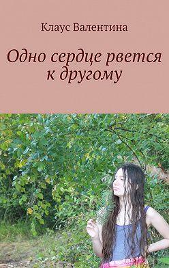 Валентина Клаус - Одно сердце рвется кдругому