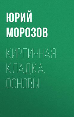 Юрий Морозов - Кирпичная кладка. Основы