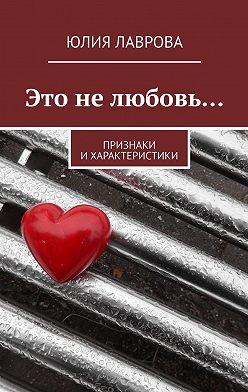 Юлия Лаврова - Это нелюбовь… Признаки ихарактеристики