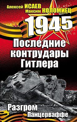 Алексей Исаев - Последние контрудары Гитлера. Разгром Панцерваффе
