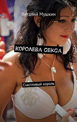 Виталий Мушкин - Королева секса. Счастливый король