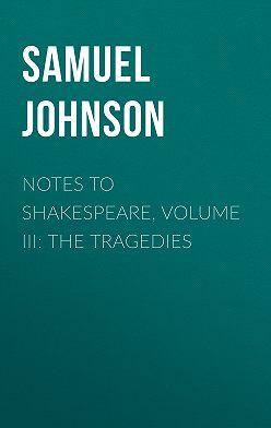 Samuel Johnson - Notes to Shakespeare, Volume III: The Tragedies