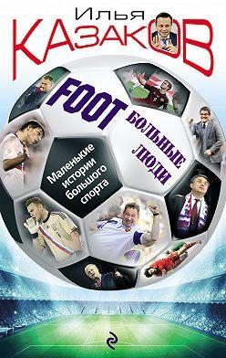 Илья Казаков - Foot'Больные люди. Маленькие истории большого спорта