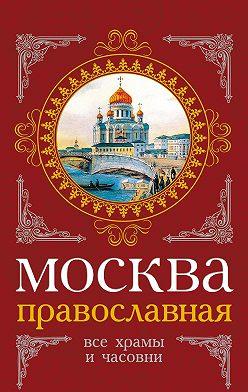 Сергей Шокарев - Москва православная. Все храмы и часовни