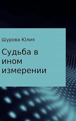 Юлия Шурова - Судьба в ином измерении