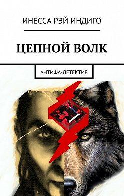 Инесса Рэй Индиго - Цепной волк. Антифа-детектив