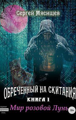 Сергей Мясищев - Обреченный на скитания. Книга 1. Мир розовой Луны