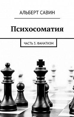 Альберт Савин - Психосоматия. Часть 3. Фанатизм
