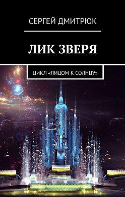 Сергей Дмитрюк - Лик зверя. Цикл «Лицом к Солнцу»