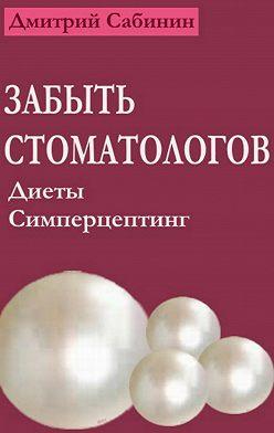 Дмитрий Сабинин - Забыть стоматологов. Диеты. Симперцептинг