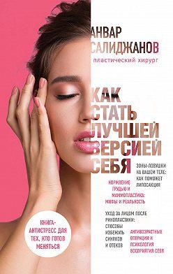 Анвар Салиджанов - Как стать лучшей версией себя. Книга-антистресс для тех, кто готов меняться