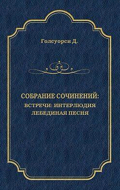Джон Голсуорси - Собрание сочинений. Встречи: Интерлюдия. Лебединая песня