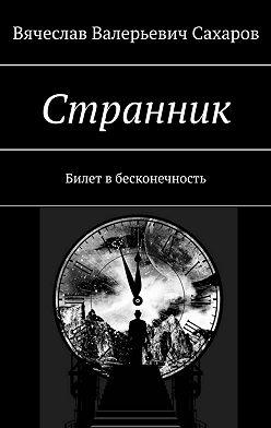 Вячеслав Сахаров - Странник. Билет в бесконечность
