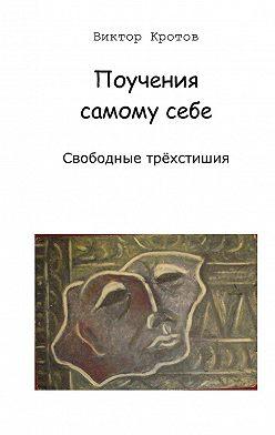Виктор Кротов - Поучения самому себе. Свободные трёхстишия