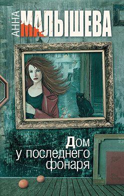 Анна Малышева - Дом у последнего фонаря