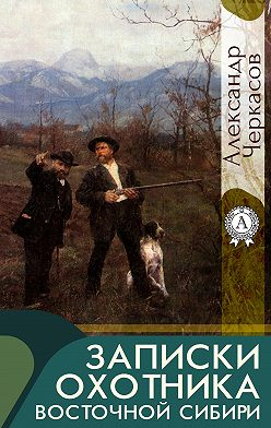 Александр Черкасов - Записки охотника Восточной Сибири