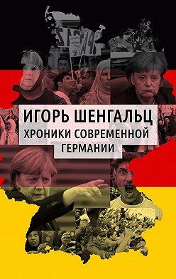 Игорь Шенгальц - Хроники современной Германии