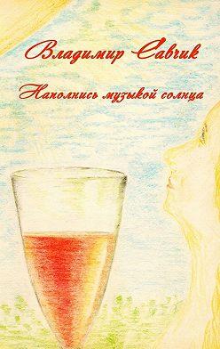 Владимир Савчик - Наполнись музыкой солнца