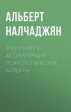 Альберт Налчаджян - Этногенез и ассимиляция. Психологические аспекты