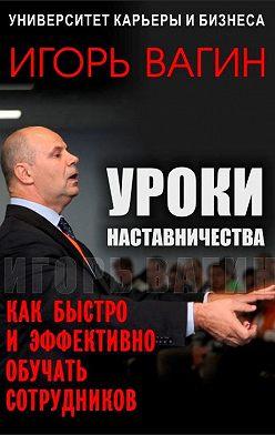 Игорь Вагин - Уроки наставничества. Как быстро и эффективно обучать сотрудников