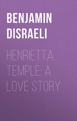Benjamin Disraeli - Henrietta Temple: A Love Story