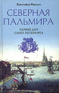 Кристофер Марсден - Северная Пальмира. Первые дни Санкт-Петербурга
