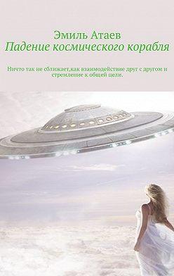 Эмиль Атаев - Падение космического корабля. Ничто так не сближает, как взаимодействие друг с другом и стремление к общей цели