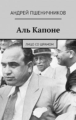 Андрей Пшеничников - Аль Капоне. Лицо со шрамом