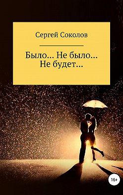 Сергей Соколов - Было… Не было… Не будет…