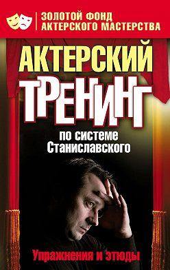 Неустановленный автор - Актерский тренинг по системе Станиславского. Упражнения и этюды