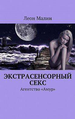 Леон Малин - Экстрасенсорный секс. Агентство «Амур»