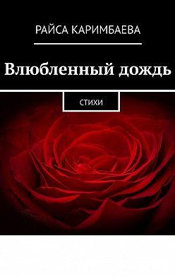 Райса Каримбаева - Влюбленный дождь. Стихи